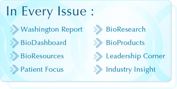 In Every Issue: Washington Report, BioDashboard, BioResearch, BioResources, Patient Focus, Leadership Corner, Industry Insight